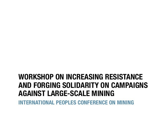 WORKSHOP ON INCREASING RESISTANCE AND FORGING SOLIDARITY ON CAMPAIGNS AGAINST LARGE-SCALE MINING INTERNATIONAL PEOPLES CON...