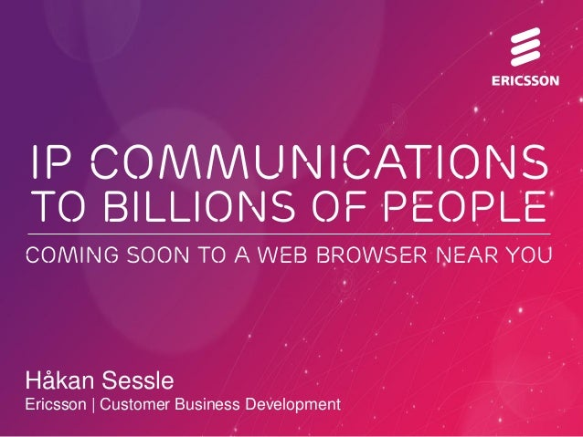 Håkan Sessle Ericsson | Customer Business Development IP COMMUNICATIONS to BILLIONS OF PEOPLE COMING SOON TO A WEB BROWSER...