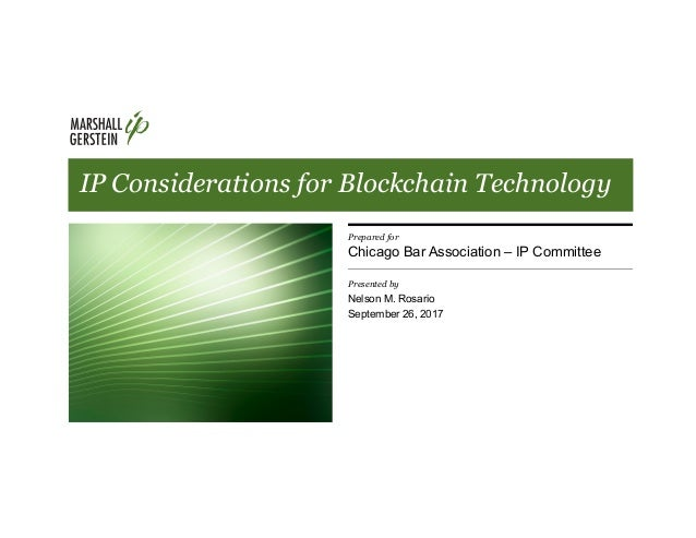 IP Considerations for Blockchain Technology Prepared for Chicago Bar Association – IP Committee Presented by Nelson M. Ros...