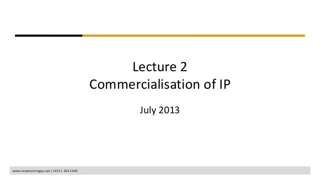 www.newmorningip.com +353 1 254 2340 Lecture 2 Commercialisation of IP July 2013