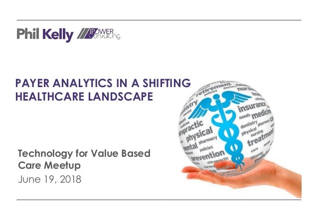 PAYER ANALYTICS IN A SHIFTING HEALTHCARE LANDSCAPE Technology for Value Based Care Meetup June 19, 2018