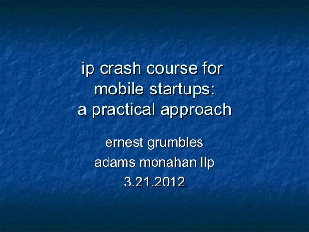 ip crash course for  mobile startups:a practical approach   ernest grumbles  adams monahan llp      3.21.2012