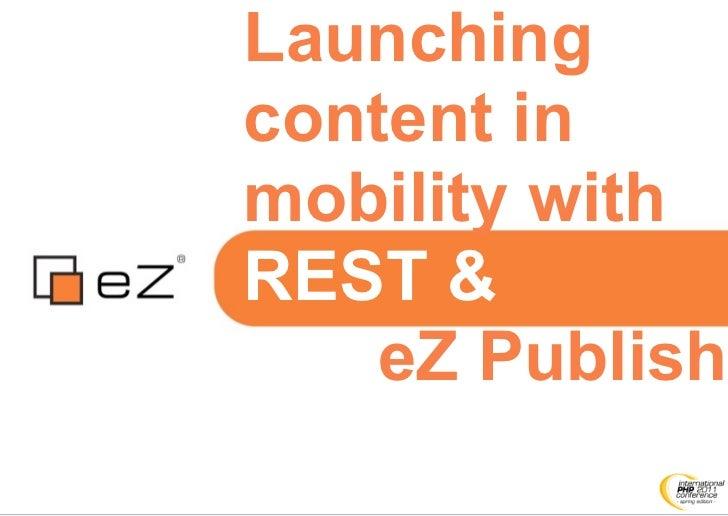 Launchingcontent inmobility withREST &    eZ Publish