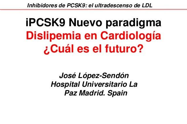 Inhibidores de PCSK9: el ultradescenso de LDL iPCSK9 Nuevo paradigma Dislipemia en Cardiología ¿Cuál es el futuro? José Ló...