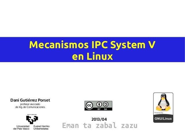 Mecanismos IPC System V                    en LinuxDani Gutiérrez Porset       profesor asociado  de Ing. de Comunicacione...
