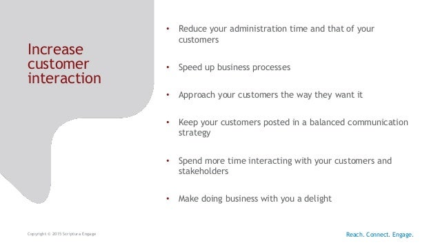 Increase customer interaction Copyright © 2015 Scriptura Engage • Reduce your administration time and that of your custome...