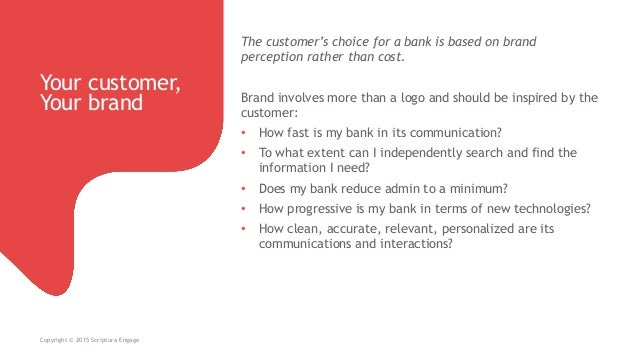 Your customer, Your brand Copyright © 2015 Scriptura Engage The customer's choice for a bank is based on brand perception ...