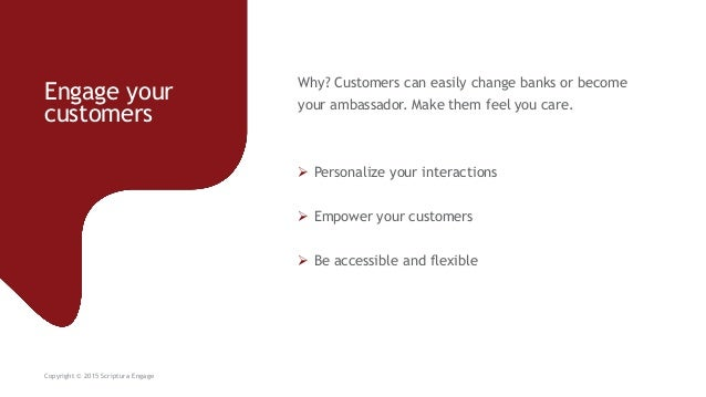 Engage your customers Copyright © 2015 Scriptura Engage Why? Customers can easily change banks or become your ambassador. ...