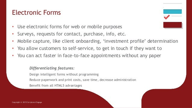 Electronic Forms Copyright © 2015 Scriptura Engage • Use electronic forms for web or mobile purposes • Surveys, requests f...