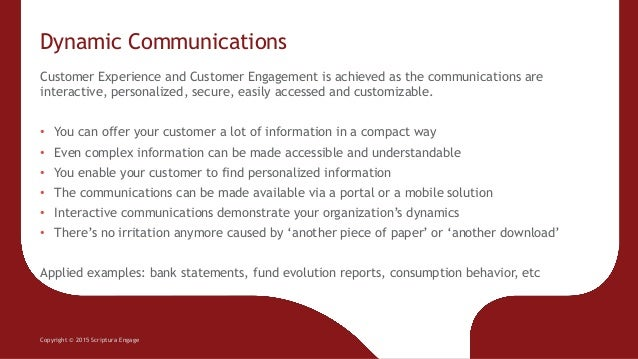 Dynamic Communications Copyright © 2015 Scriptura Engage Customer Experience and Customer Engagement is achieved as the co...
