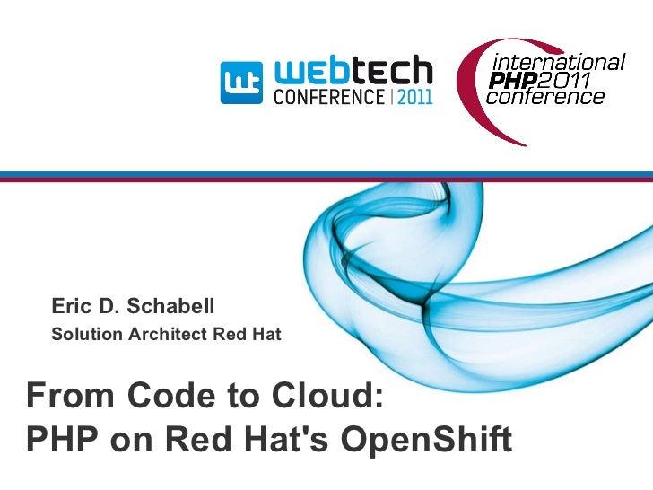 <ul>From Code to Cloud: <li>PHP on Red Hat's OpenShift </li></ul><ul>Eric D. Schabell  <li>Solution Architect Red Hat </li...