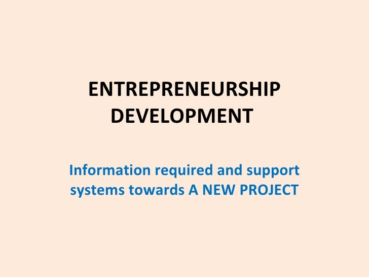 ENTREPRENEURSHIP DEVELOPMENT   Information required and support systems towards A NEW PROJECT