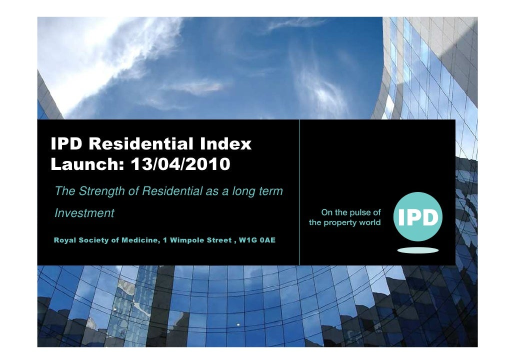 IPD Residential Index Launch: 13/04/2010 The Strength of Residential as a long term Investment  Royal Society of Medicine,...