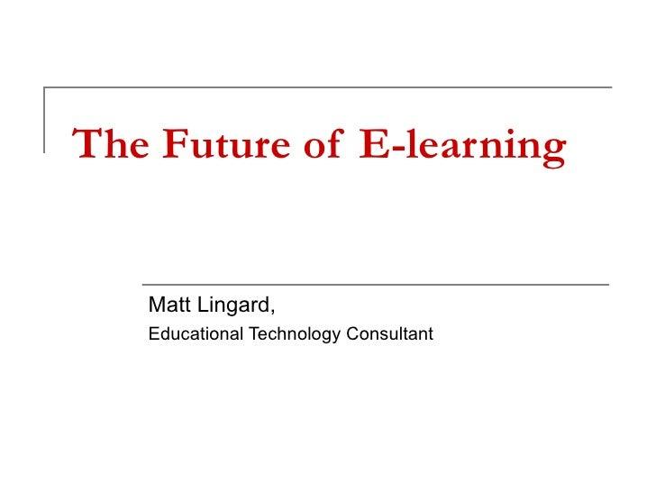 The Future of E-learning Matt Lingard, Educational Technology Consultant