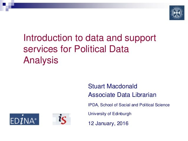 Introduction to data and support services for Political Data Analysis Stuart Macdonald Associate Data Librarian IPDA, Scho...