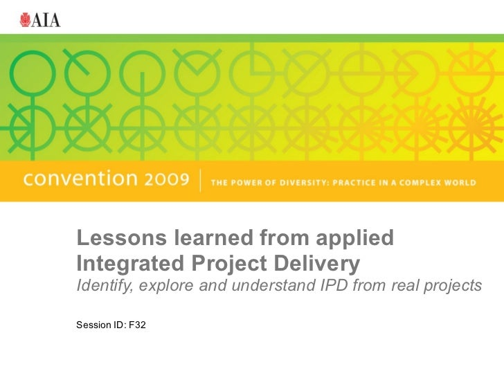 Lessons learned from applied Integrated Project Delivery Identify, explore and understand IPD from real projects Session I...