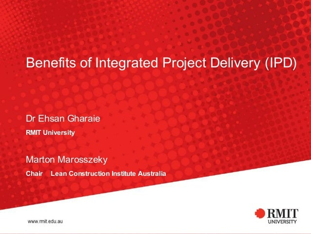 Benefits	of	Integrated	Project	Delivery	(IPD)	  Dr	Ehsan	Gharaie	 RMIT	University	 	  Marton	Marosszeky	 Chair	‑ 	Lean	Con...