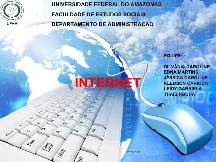 internet UNIVERSIDADE FEDERAL DO AMAZONAS FACULDADE DE ESTUDOS SOCIAIS DEPARTAMENTO DE ADMINISTRAÇÃO EQUIPE: DILVÂNIA CARO...
