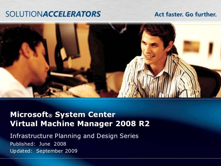 Microsoft® System CenterVirtual Machine Manager 2008 R2Infrastructure Planning and Design SeriesPublished: June 2008Update...