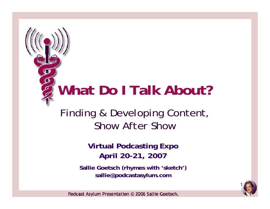 What Do I Talk About? Finding & Developing Content,        Show After Show      Virtual Podcasting Expo         April 20-2...