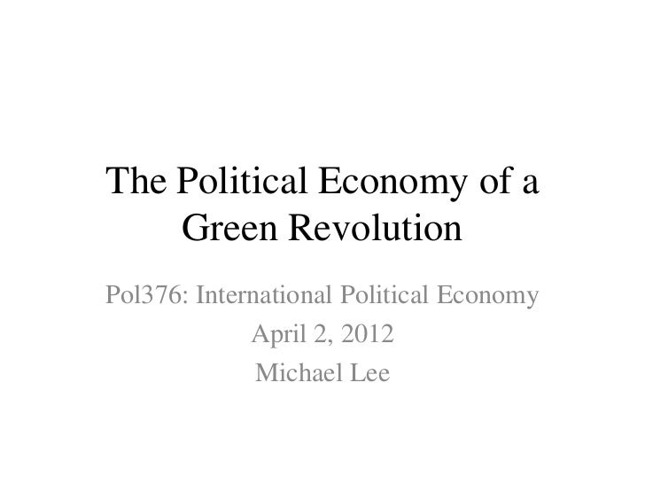 The Political Economy of a    Green RevolutionPol376: International Political Economy             April 2, 2012           ...