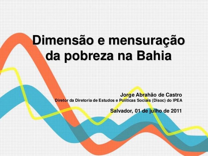Dimensão e mensuração  da pobreza na Bahia                                     Jorge Abrahão de Castro   Diretor da Direto...