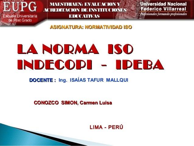 MAESTRIAEN: EVALUACION Y ACREDITACION DE INSTITUCIONES EDUCATIVAS ASIGNATURA: NORMATIVIDAD ISO  LA NORMA ISO INDECOPI - IP...