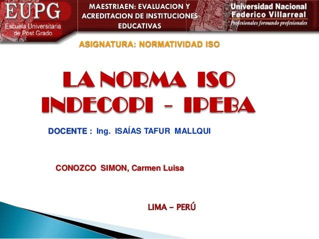 MAESTRIAEN: EVALUACION Y ACREDITACION DE INSTITUCIONES EDUCATIVAS  ASIGNATURA: NORMATIVIDAD ISO  LA NORMA ISO INDECOPI - I...