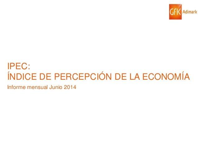 © GfK 2014 | IPEC: ÍNDICE DE PERCEPCIÓN DE LA ECONOMÍA| JUNIO 2014 1 IPEC: ÍNDICE DE PERCEPCIÓN DE LA ECONOMÍA Informe men...
