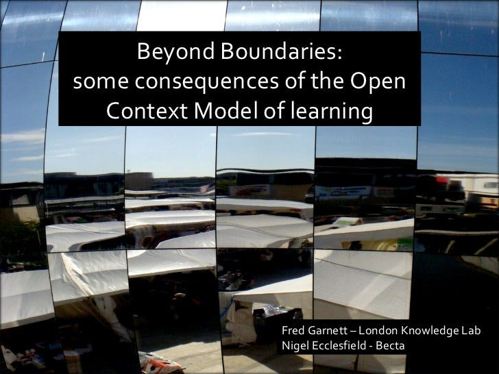Beyond Boundaries: some consequences of the Open Context Model of learning Fred Garnett – London Knowledge Lab Nigel Eccle...
