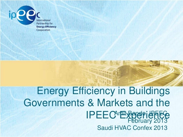 Energy Efficiency in Buildings Governments & Markets and the Amit Bando, IPEEC IPEEC Experience February 2013 Saudi HVAC C...
