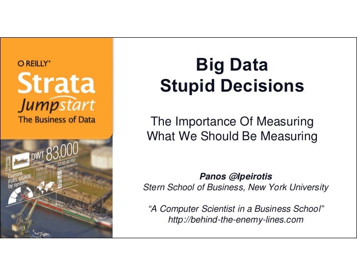 Big Data    Stupid DecisionsThe Importance Of MeasuringWhat We Should Be Measuring              Panos @IpeirotisStern Scho...
