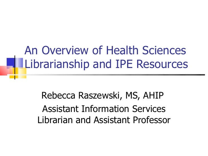 An Overview of Health Sciences Librarianship and IPE Resources Rebecca Raszewski, MS, AHIP  Assistant Information Services...