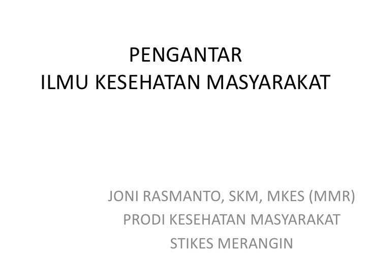 PENGANTARILMU KESEHATAN MASYARAKAT     JONI RASMANTO, SKM, MKES (MMR)       PRODI KESEHATAN MASYARAKAT             STIKES ...