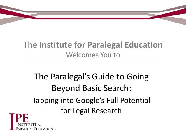 The Institute for Paralegal Education Welcomes You to  The Paralegal's Guide to Going Beyond Basic Search: Tapping into Go...