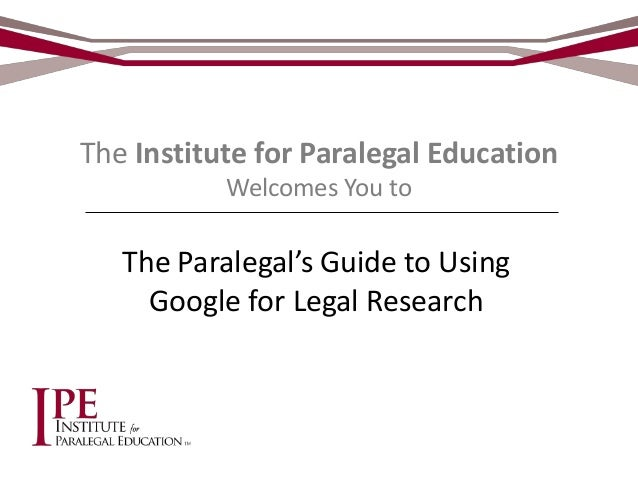 The Institute for Paralegal EducationWelcomes You toThe Paralegal's Guide to UsingGoogle for Legal Research