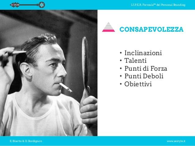 L'I.P.E.R. Formula™ del Personal Branding E. Bisetto & D. Bordignon www.sestyle.it CONSAPEVOLEZZA •Inclinazioni •Talenti...