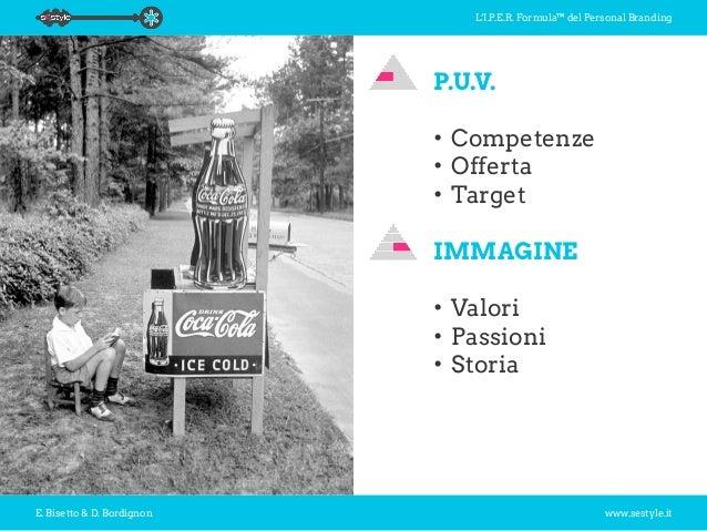 L'I.P.E.R. Formula™ del Personal Branding E. Bisetto & D. Bordignon www.sestyle.it P.U.V. •Competenze •Offerta •Target ...