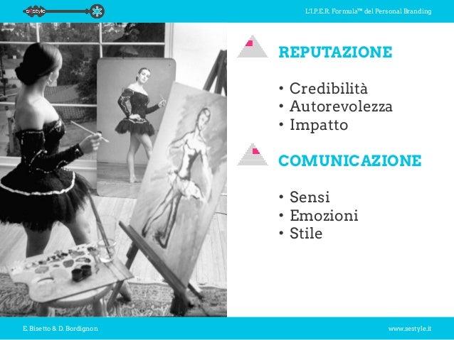 L'I.P.E.R. Formula™ del Personal Branding E. Bisetto & D. Bordignon www.sestyle.it REPUTAZIONE •Credibilità •Autorevolez...