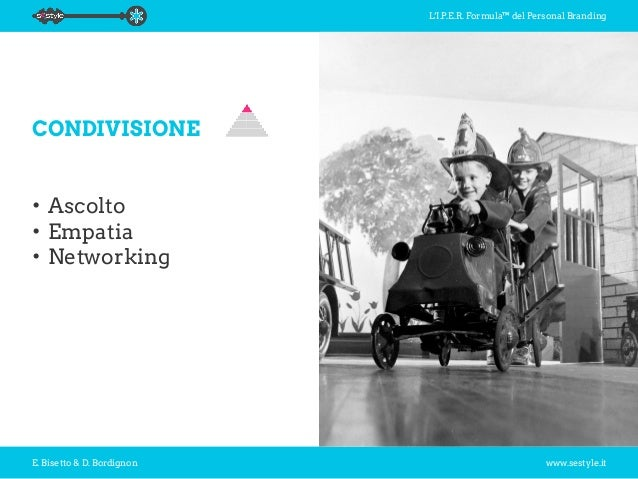 L'I.P.E.R. Formula™ del Personal Branding E. Bisetto & D. Bordignon www.sestyle.it CONDIVISIONE •Ascolto •Empatia •Netw...