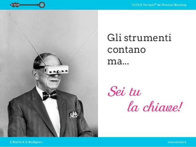 L'I.P.E.R. Formula™ del Personal Branding E. Bisetto & D. Bordignon www.sestyle.it Gli strumenti contano ma... Sei tu la...