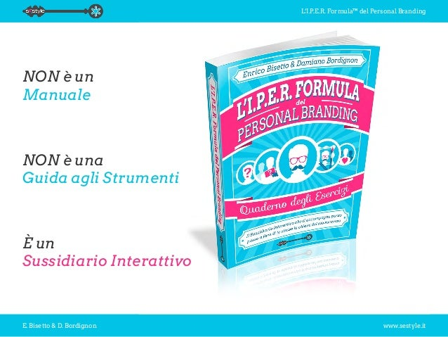 L'I.P.E.R. Formula™ del Personal Branding E. Bisetto & D. Bordignon www.sestyle.it NON è un Manuale NON è una Guida agli S...