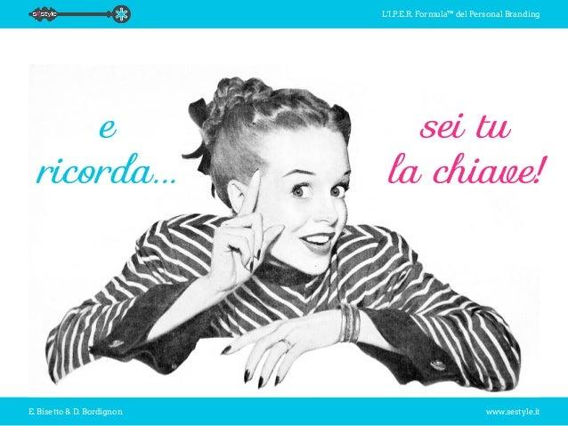 L'I.P.E.R. Formula™ del Personal Branding E. Bisetto & D. Bordignon www.sestyle.it sei tu la chiave! e ricorda...