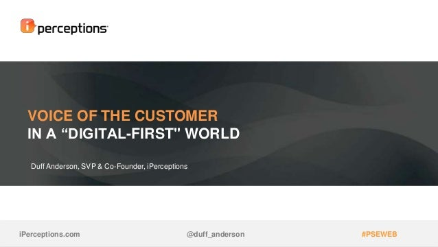 "VOICE OF THE CUSTOMER IN A ""DIGITAL-FIRST"" WORLD Duff Anderson, SVP & Co-Founder, iPerceptions iPerceptions.com @duff_ande..."