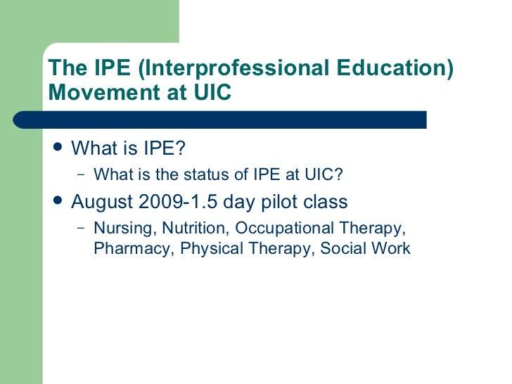 The IPE (Interprofessional Education) Movement at UIC  <ul><li>What is IPE? </li></ul><ul><ul><li>What is the status of IP...
