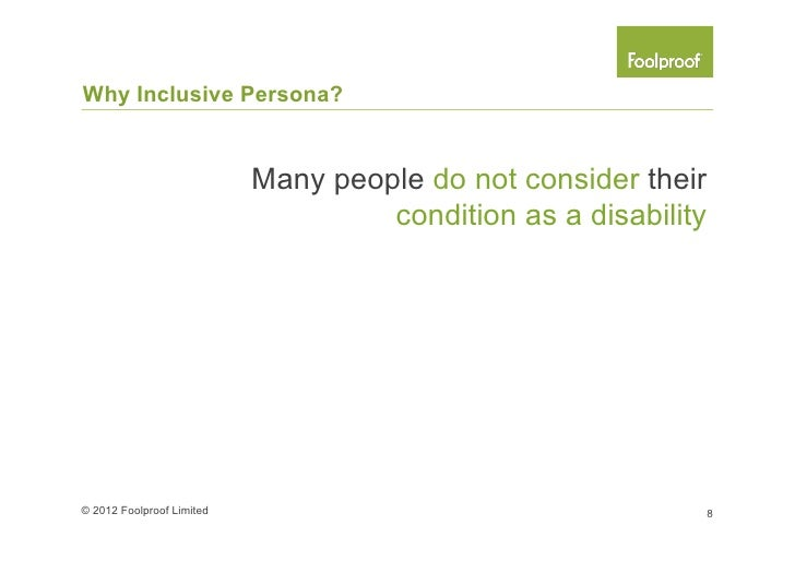 Why Inclusive Persona?Disabilities can be invisible,temporary or acquired© 2012 Foolproof Limited         9
