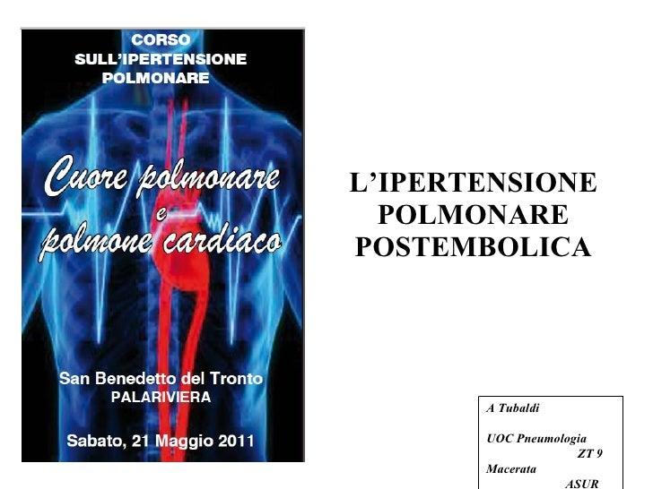 L'IPERTENSIONE POLMONARE POSTEMBOLICA A Tubaldi   UOC Pneumologia  ZT 9 Macerata  ASUR Marche