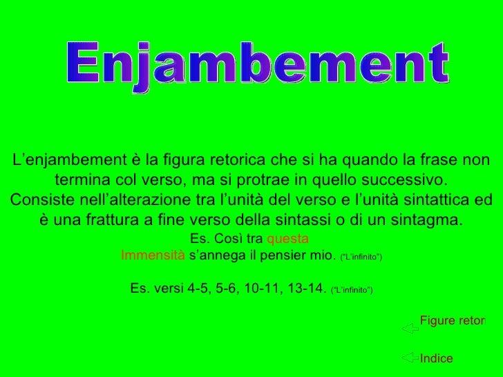 L'enjambement è la figura retorica che si ha quando la frase non termina col verso, ma si protrae in quello successivo. Co...
