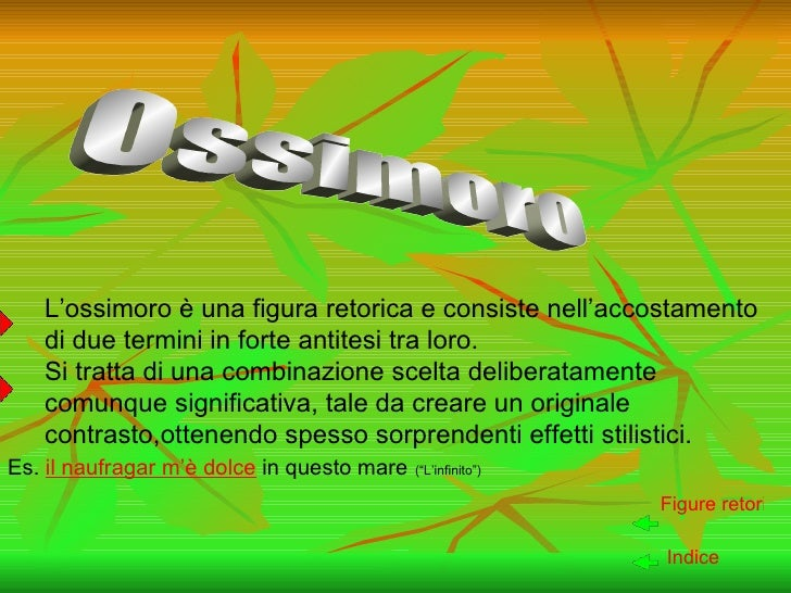 L'ossimoro è una figura retorica e consiste nell'accostamento di due termini in forte antitesi tra loro. Si tratta di una ...