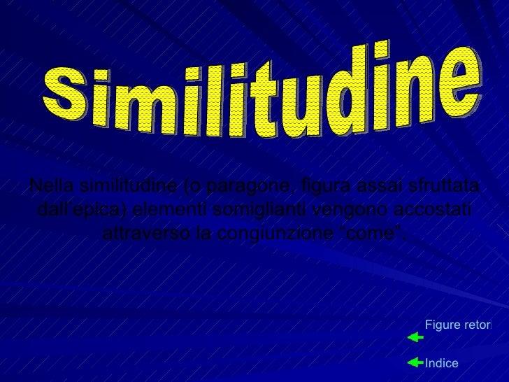 Nella similitudine (o paragone, figura assai sfruttata dall'epica) elementi somiglianti vengono accostati attraverso la co...